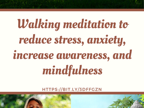 Walking meditation to reduce stress, anxiety, increase awareness, and mindfulness