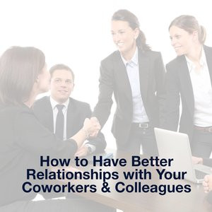 Nourish Your Relationships: How to Have Better Relationships with Coworkers and Colleagues