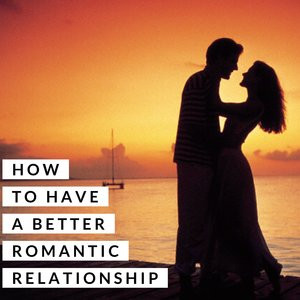 Nourish Your Relationships: How to Have a Better Romantic Relationship