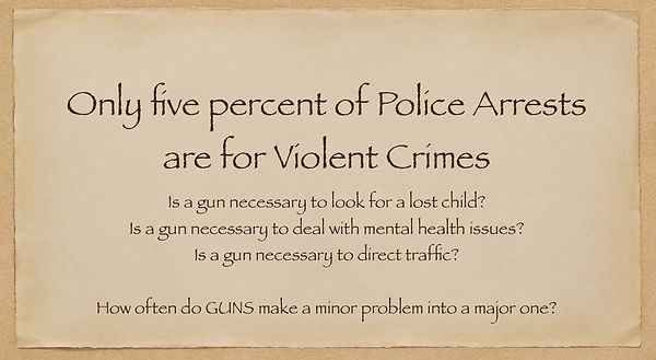 Only five percent of police arrests are for violent crimes. Is a gun necessary to look for a lost child, to deal with mental health issues or to direct traffic?  How often do GUNS make minor problems into major ones?