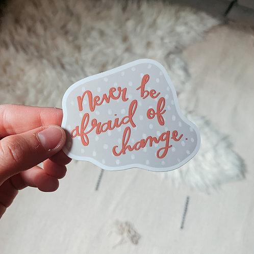 Never Be Afraid of Change Sticker