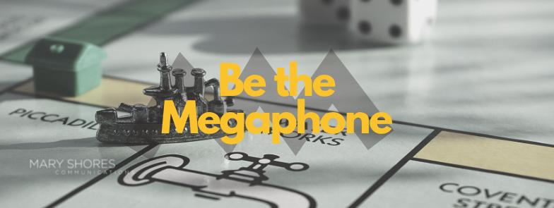 Be the Megaphone