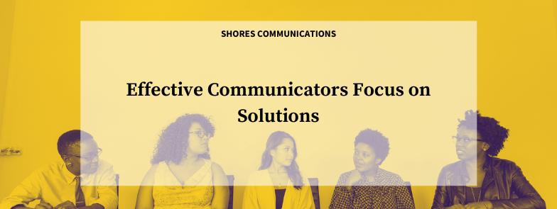Effective Communicators Focus on Solutions