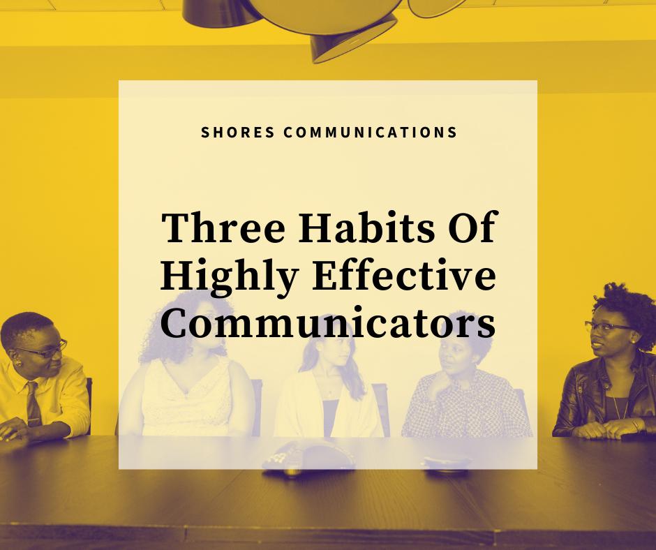 Three Habits Of Highly Effective Communicators