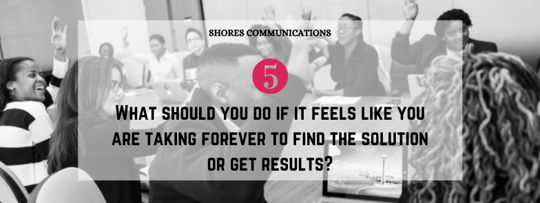 """black & white image of corporate employees with overlay text that says, """"5. What should you do if it feels like you are taking forever to find the solution or get results?"""""""
