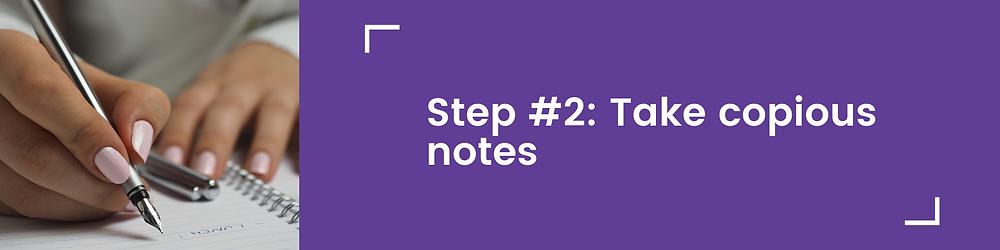 Step #2: Take copious notes