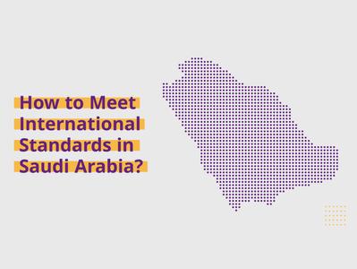 How to Meet International Standards in Saudi Arabia?