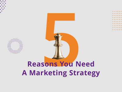 5 Reasons You Need a Marketing Strategy