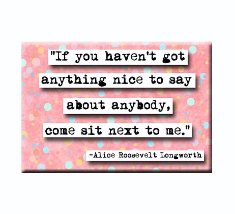 Alice Roosevelt Longworth If You Haven't Got Anything Nice To Say Magnet
