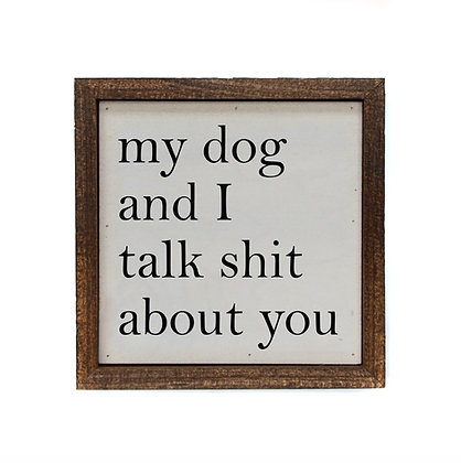 6x6 My Dog And I Talk Shit About You Sign