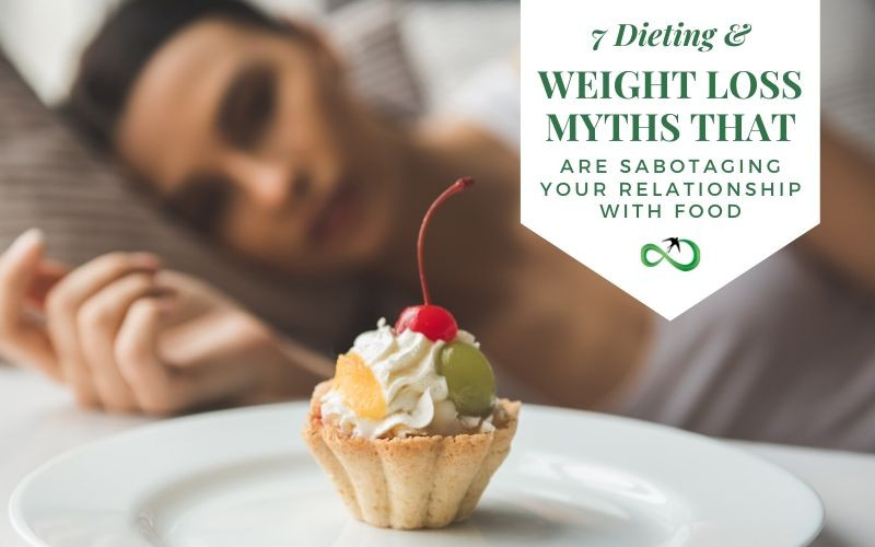 7 Dieting and Weight Loss Myths that are Sabotaging your Relationships with Food