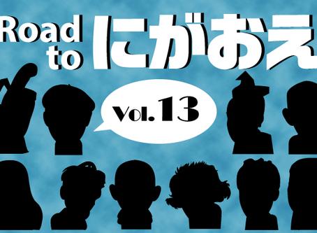 『Road to にがおえ』 Vol.13