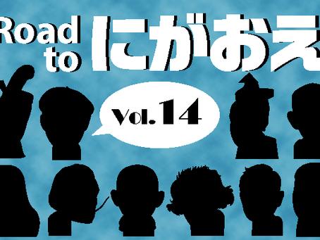 『Road to にがおえ』 Vol.14