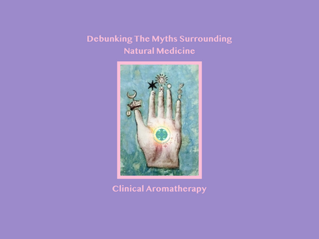 DEBUNKING THE MYTHS SURROUNDING NATURAL MEDICINE - CLINICAL AROMATHERAPY
