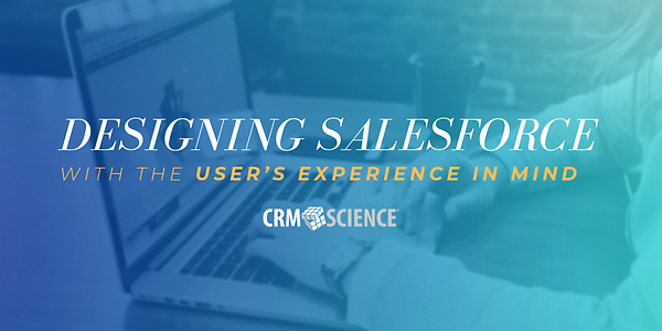 CRM Science: Designing Salesforce with the user experience in mind