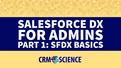 Salesforce DX for Admins Part 1: SFDX Basics