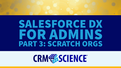 Salesforce DX for Admins Part 3: Scratch Orgs