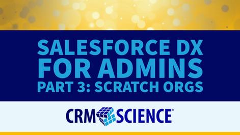Salesforce DX for Admins Part 3: Scratch Orgs