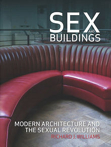 Sex and Buildings: Modern Architecture and the Sexual Revolution, Richard J Williams
