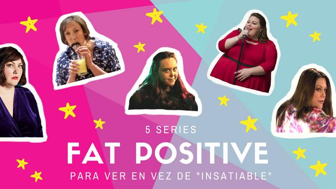 "5 series Fat Positive para ver en vez de ""Insatiable"""