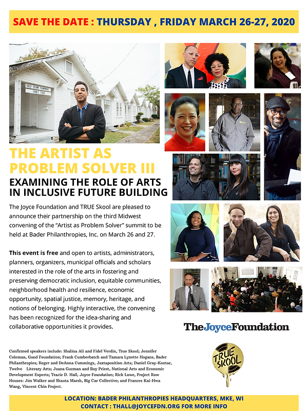 "The Joyce Foundation and TRUE Skool are pleased to announce their partnership on the third Midwest convening of the ""Artist as Problem Solver"" summit to be held at Bader Philanthropies, Inc. on March 26 and 27.  This interactive, convening is *free* and open to artists, cultural workers, arts and community organization administrators and stewards, arts educators, small business owners/entrepreneurs, local government staff, planners, economic development strategists, funders, researchers, and other stakeholders working in or interested in Milwaukee, Chicago, Cleveland, Detroit, Indianapolis, Minn.-St. Paul or elsewhere in the Great Lakes region. Packed with field and active practice examples, the summit is limited to 100 registrants. Please feel free to forward this invitation to others who may be interested.  Summit Agenda:  THURSDAY, MARCH 26, 12:00 pm - 3:00 pm Optional Tour: Understanding Milwaukee's Cultural Landscape -- This mobile tour of MKE's contemporary arts and community pla"