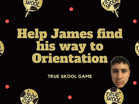 Help James find his way to TRUE Skool Orientation