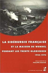 """""""La sidérurgie française et la maison de Wendel pendant les trente glorieuses 1945-1975"""" - Philippe Mioche - Editeur Presses Universitaires de Provence (2015)"""