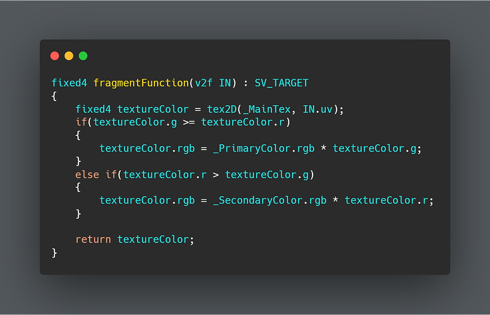 fixed4 fragmentFunction(v2f IN) : SV_TARGET {  fixed4 textureColor = tex2D(_MainTex, IN.uv);  if(textureColor.g >= textureColor.r)  {   textureColor.rgb = _PrimaryColor.rgb * textureColor.g;  }  else if(textureColor.r > textureColor.g)  {   textureColor.rgb = _SecondaryColor.rgb * textureColor.r;  }    return textureColor; }
