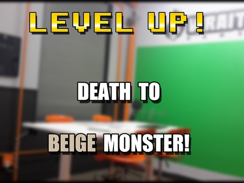 Level Up! Death to the Beige Monster!