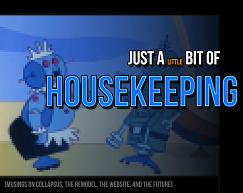 Just a Little Bit of Housekeeping – Musings on Collapsus, the Remodel, the Website, and the Fu
