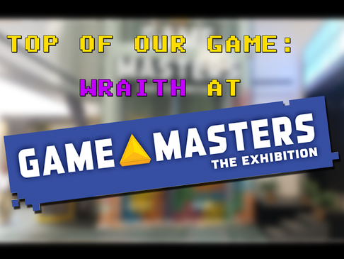 Top of Our Game: Wraith at Game Masters – The Exhibition!
