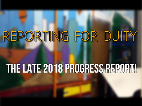 Reporting for Duty – The Late 2018 Progress Report!