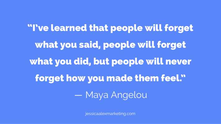 """I've learned that people will forget what you said, people will forget what you did, but people will never forget how you made them feel."" ― Maya Angelou"
