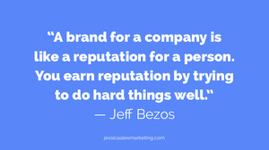 """""""A brand for a company is like a reputation for a person. You earn reputation by trying to do hard things well."""" — Jeff Bezos"""