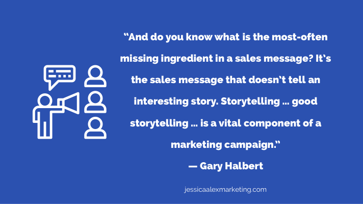 """""""And do you know what is the most-often missing ingredient in a sales message? It's the sales message that doesn't tell an interesting story. Storytelling … good storytelling … is a vital component of a marketing campaign."""" — Gary Halbert"""