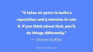 """""""It takes 20 years to build a reputation and 5 minutes to ruin it. If you think about that, you'll do things differently."""" ー Warren Buffett."""