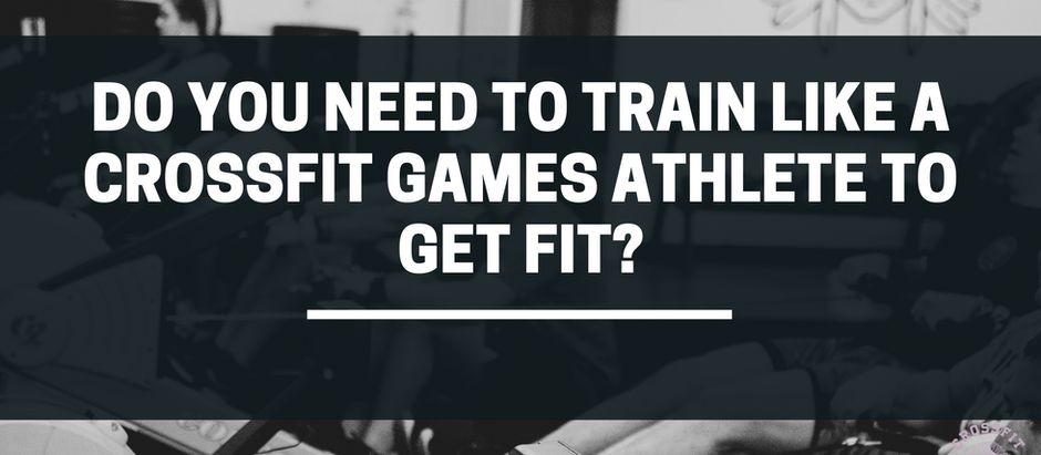 Do You Need To Train Like A CrossFit Games Athlete To Get Fit?