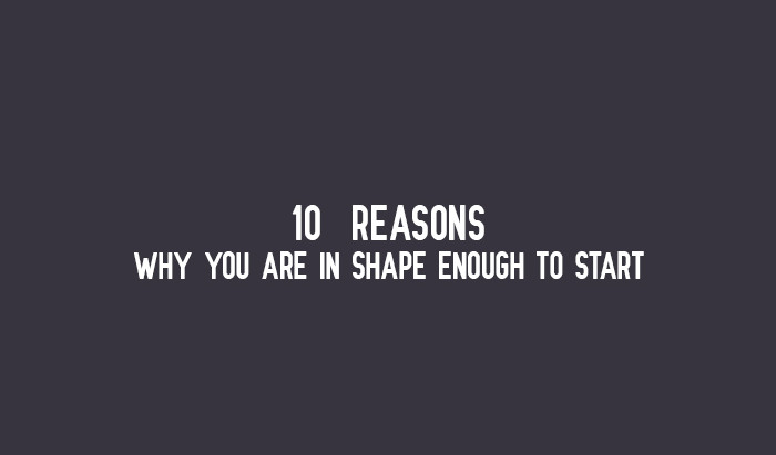 10 REASONS WHY YOU ARE IN SHAPE ENOUGH TO START