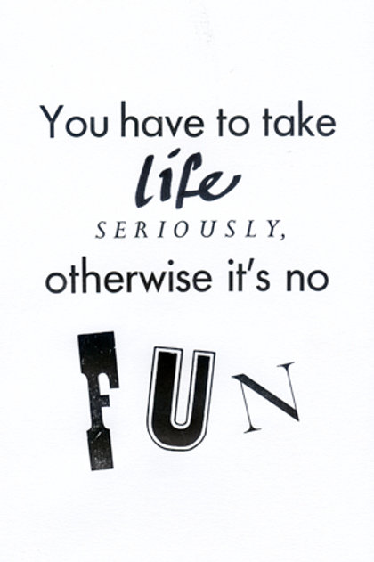 You have to take life seriously