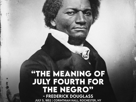 """""""The Meaning of July Fourth for the Negro."""" - Frederick Douglass"""