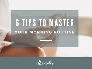 6 TIPS TO MASTER YOUR MORNING ROUTINE!