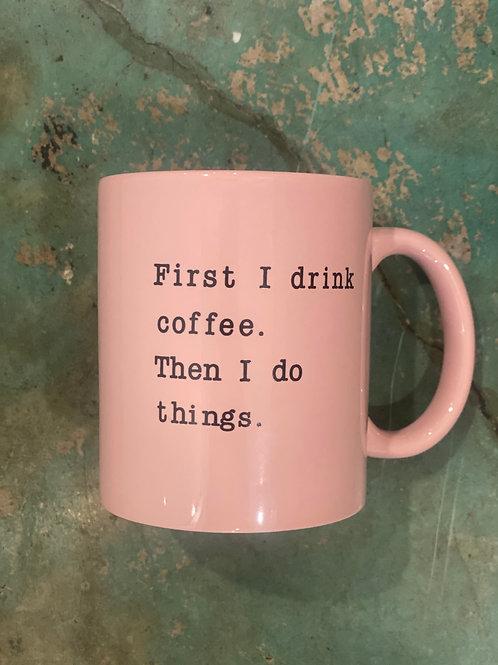 First I drink Coffee. Then I Do Things Mug