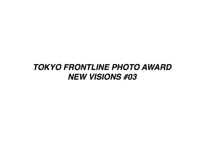 TOKYO FRONTLINE PHOTO AWARD NEW VISIONS #03 EXHIBITION