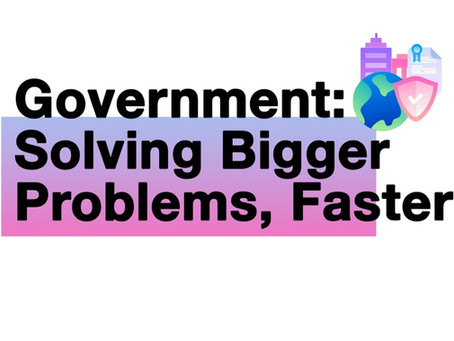 Government: Solving Bigger Problems, Faster