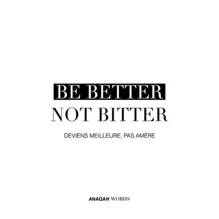 BE BETTER NOT BITTER • DEVIENS MEILLEURE, PAS AMERE