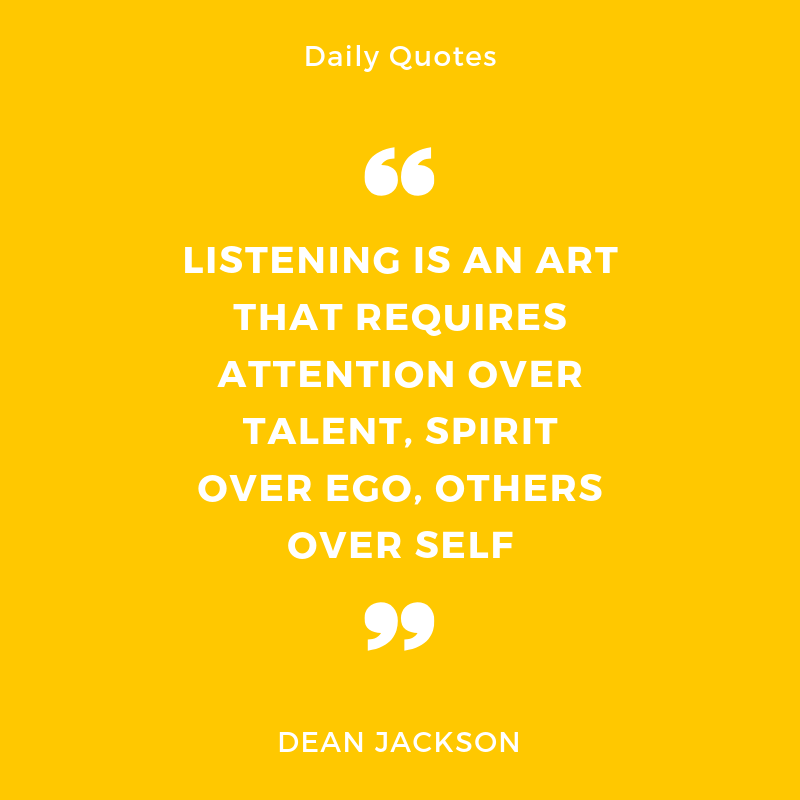 """Listening is an art that requires attention over talent, spirit over ego, others over self"""