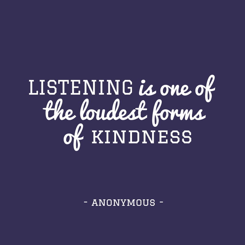 """Listening is one of the loudest forms of kindness"""