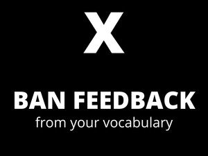 """Ban """"feedback"""" from your vocabulary"""