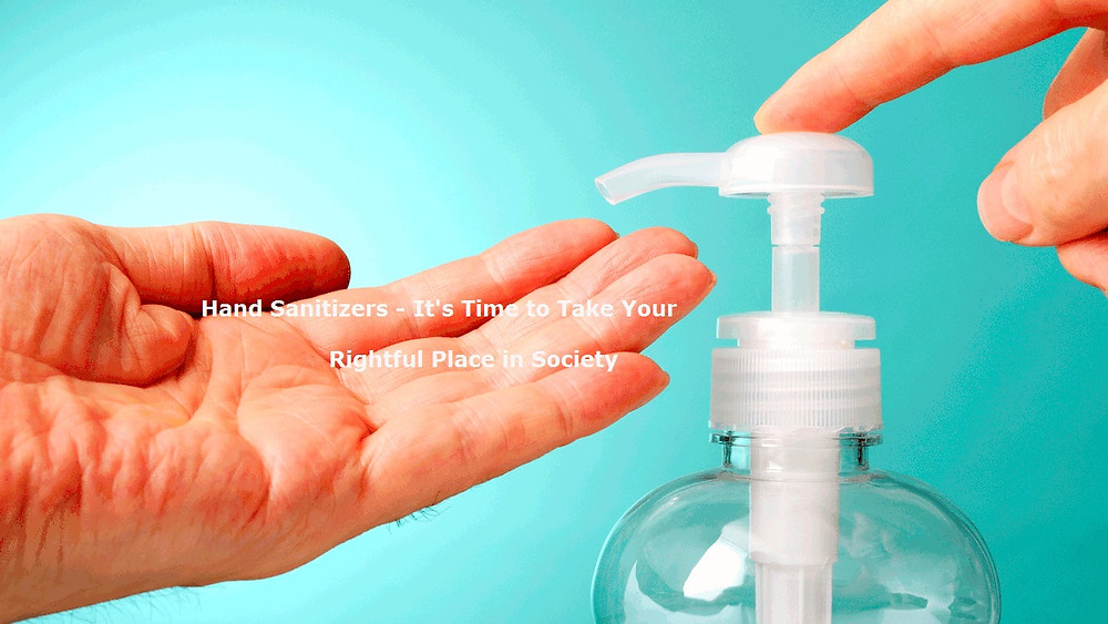 Hand Sanitizers - It's Time to Take Your Rightful Place in Society