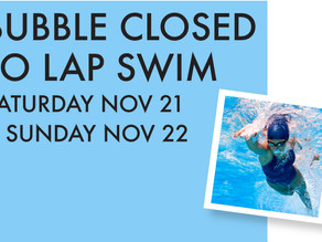 NO LAP SWIM IN BUBBLE 11/21 & 22 - INDOOR POOL AVAILABLE